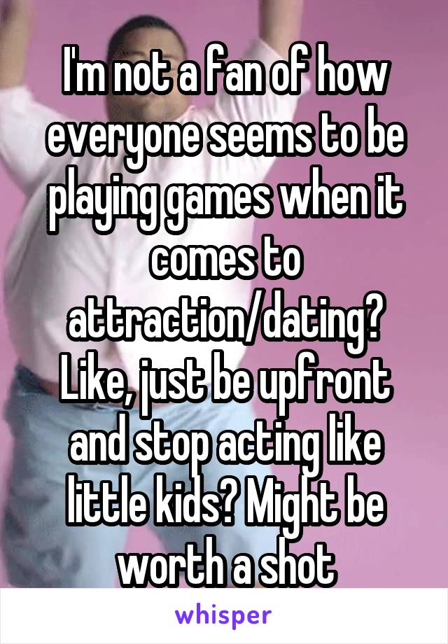 I'm not a fan of how everyone seems to be playing games when it comes to attraction/dating? Like, just be upfront and stop acting like little kids? Might be worth a shot
