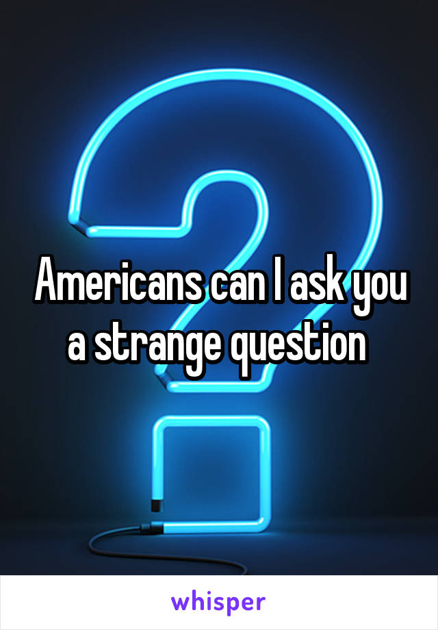 Americans can I ask you a strange question