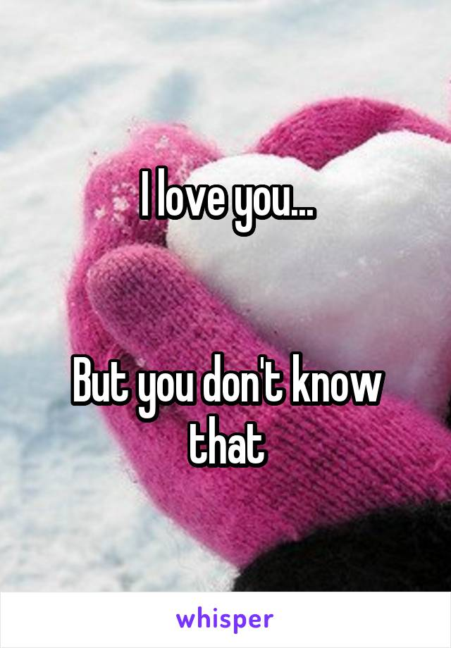 I love you...   But you don't know that