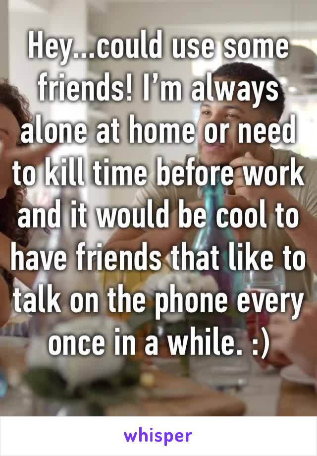 Hey...could use some friends! I'm always alone at home or need to kill time before work and it would be cool to have friends that like to talk on the phone every once in a while. :)