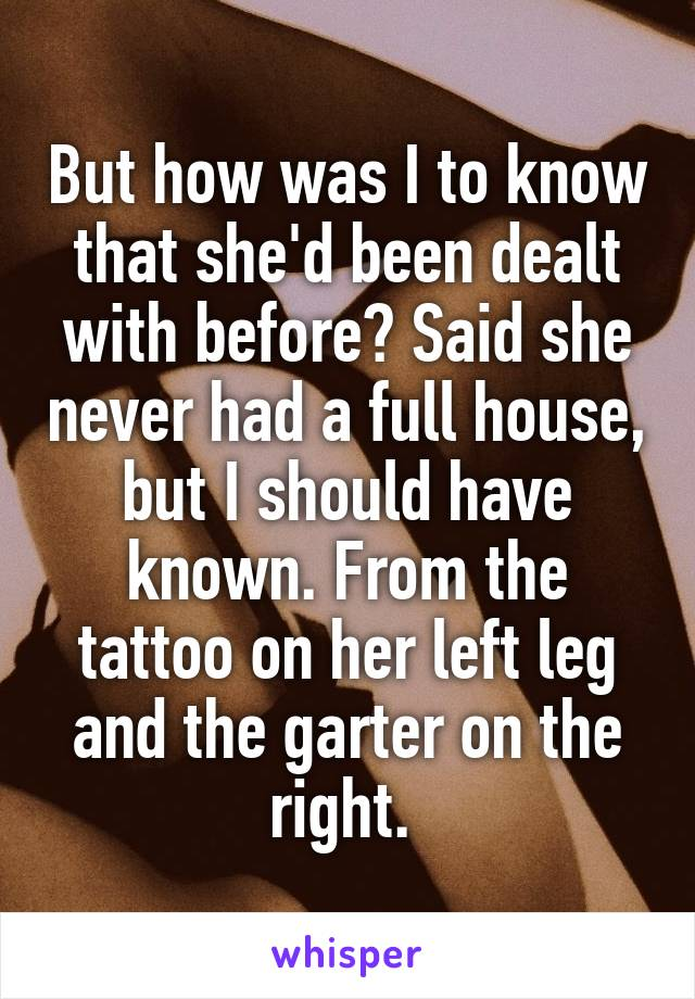 But how was I to know that she'd been dealt with before? Said she never had a full house, but I should have known. From the tattoo on her left leg and the garter on the right.