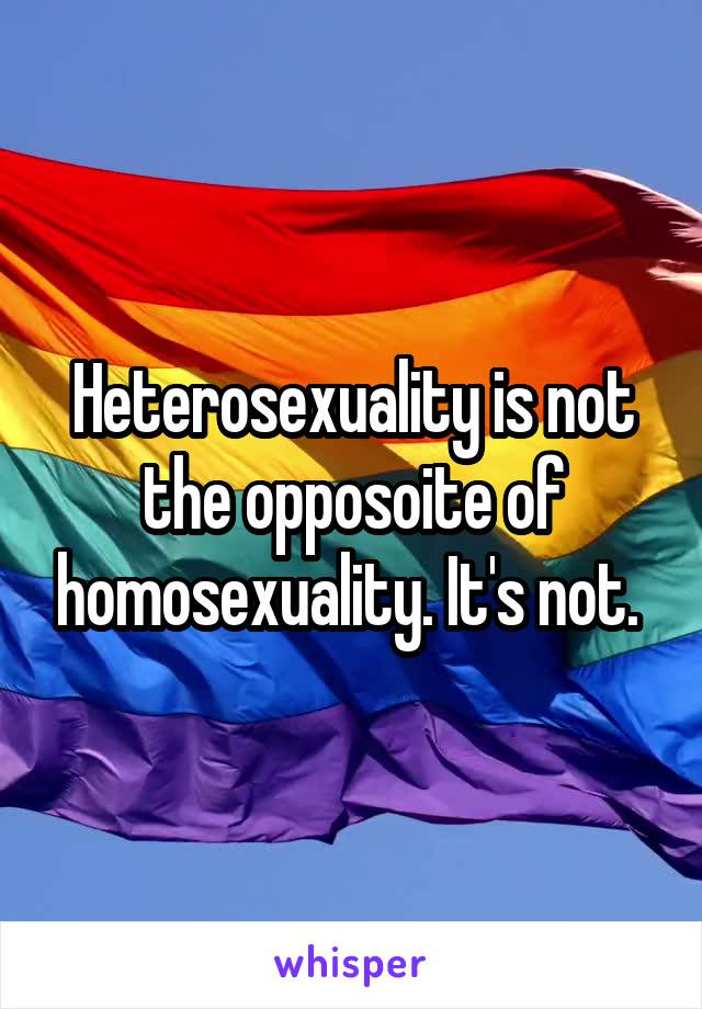 Heterosexuality is not the opposoite of homosexuality. It's not.