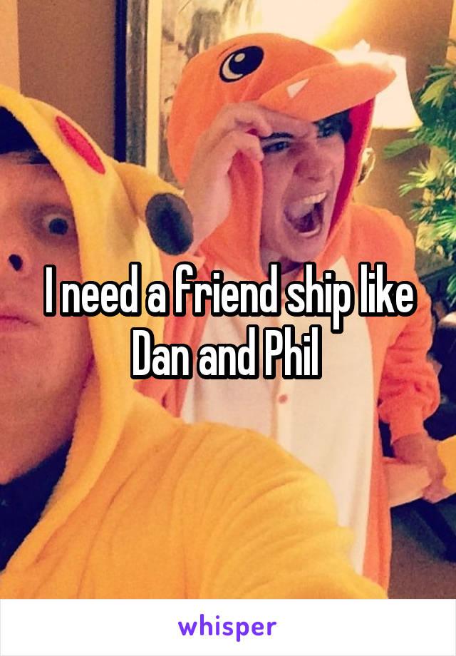 I need a friend ship like Dan and Phil