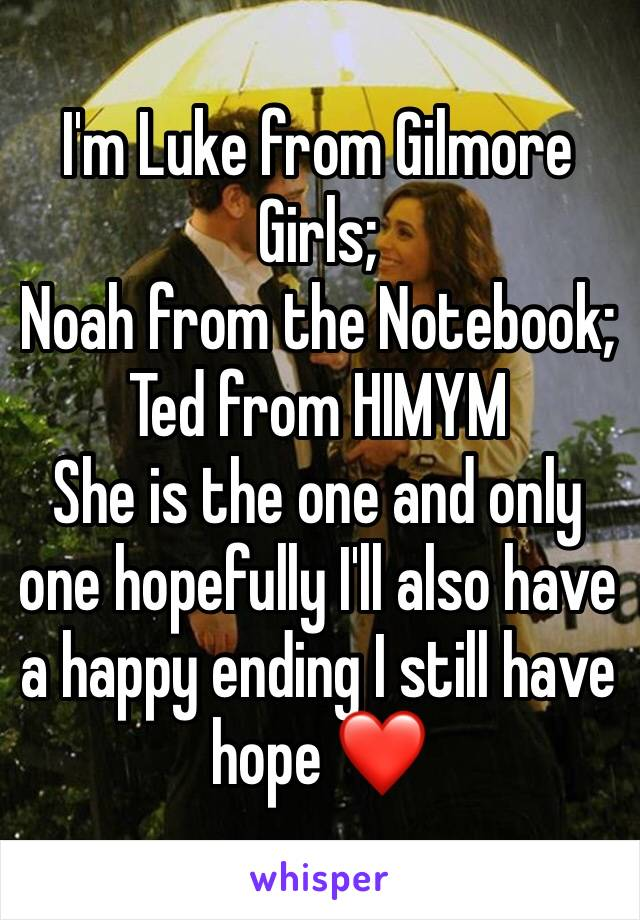 I'm Luke from Gilmore Girls; Noah from the Notebook; Ted from HIMYM She is the one and only one hopefully I'll also have a happy ending I still have hope ❤️