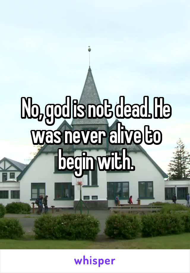 No, god is not dead. He was never alive to begin with.