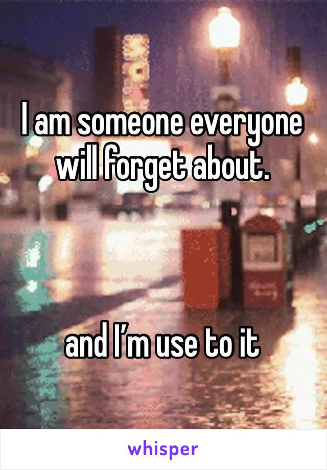 I am someone everyone will forget about.    and I'm use to it