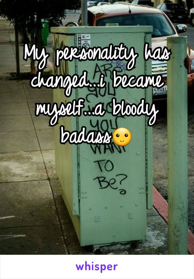 My personality has changed...i became myself...a bloody badass🙂