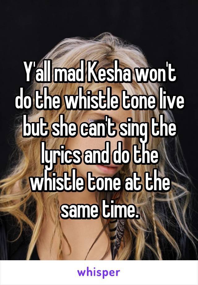 Y'all mad Kesha won't do the whistle tone live but she can't sing the lyrics and do the whistle tone at the same time.