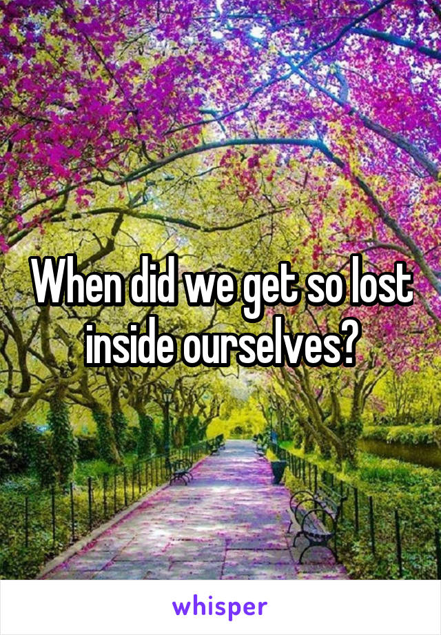 When did we get so lost inside ourselves?