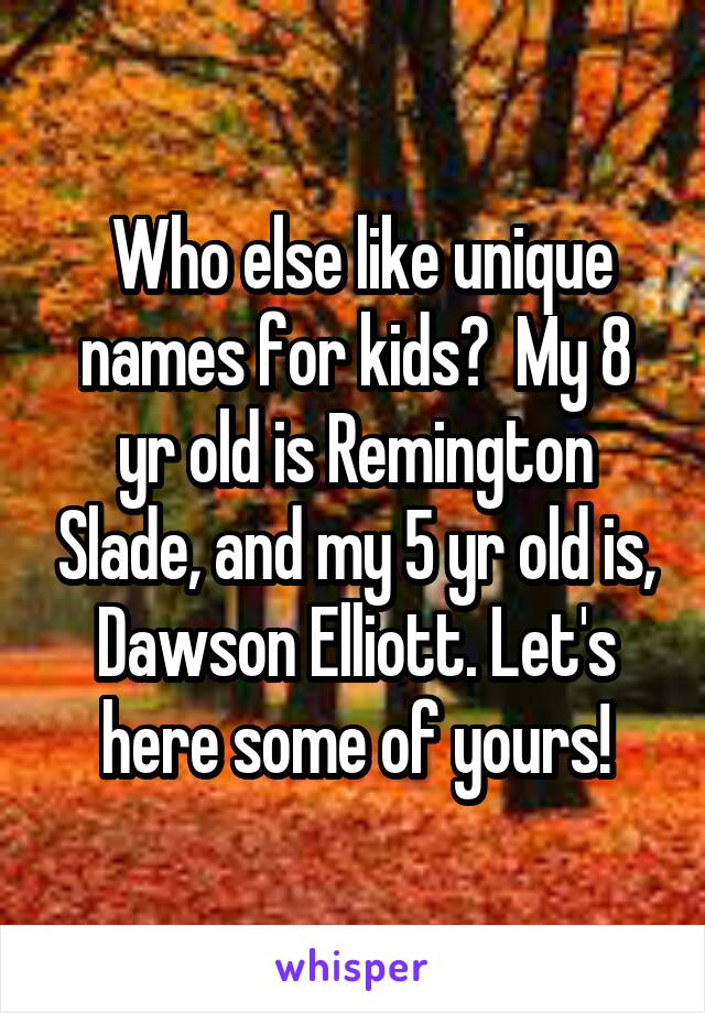 Who else like unique names for kids?  My 8 yr old is Remington Slade, and my 5 yr old is, Dawson Elliott. Let's here some of yours!