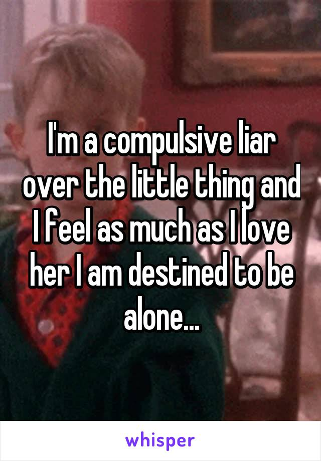 I'm a compulsive liar over the little thing and I feel as much as I love her I am destined to be alone...