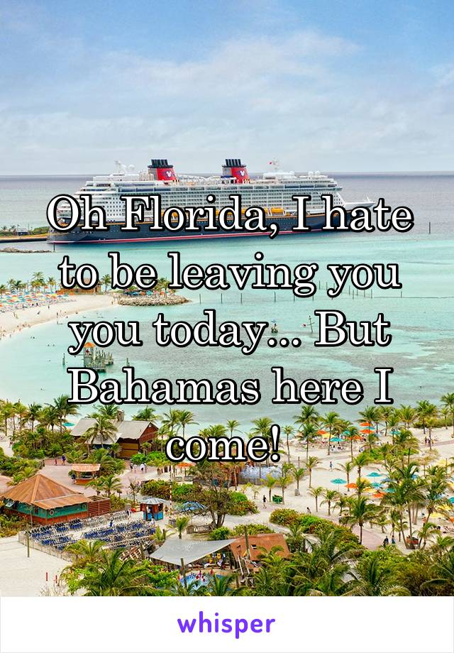 Oh Florida, I hate to be leaving you you today... But Bahamas here I come!