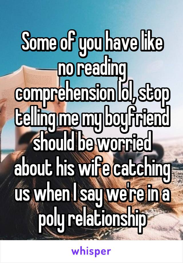 Some of you have like no reading comprehension lol, stop telling me my boyfriend should be worried about his wife catching us when I say we're in a poly relationship