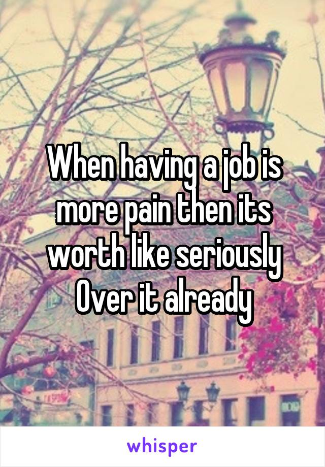 When having a job is more pain then its worth like seriously Over it already