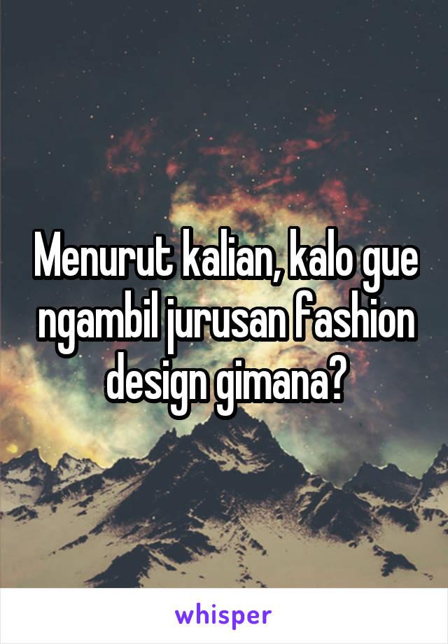 Menurut kalian, kalo gue ngambil jurusan fashion design gimana?