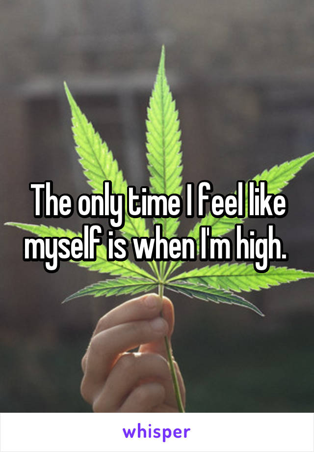 The only time I feel like myself is when I'm high.
