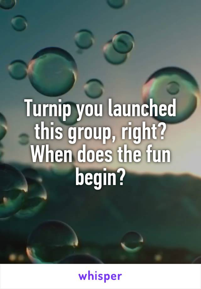 Turnip you launched this group, right? When does the fun begin?