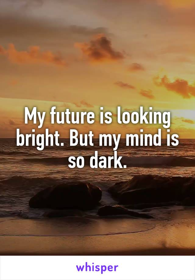 My future is looking bright. But my mind is so dark.