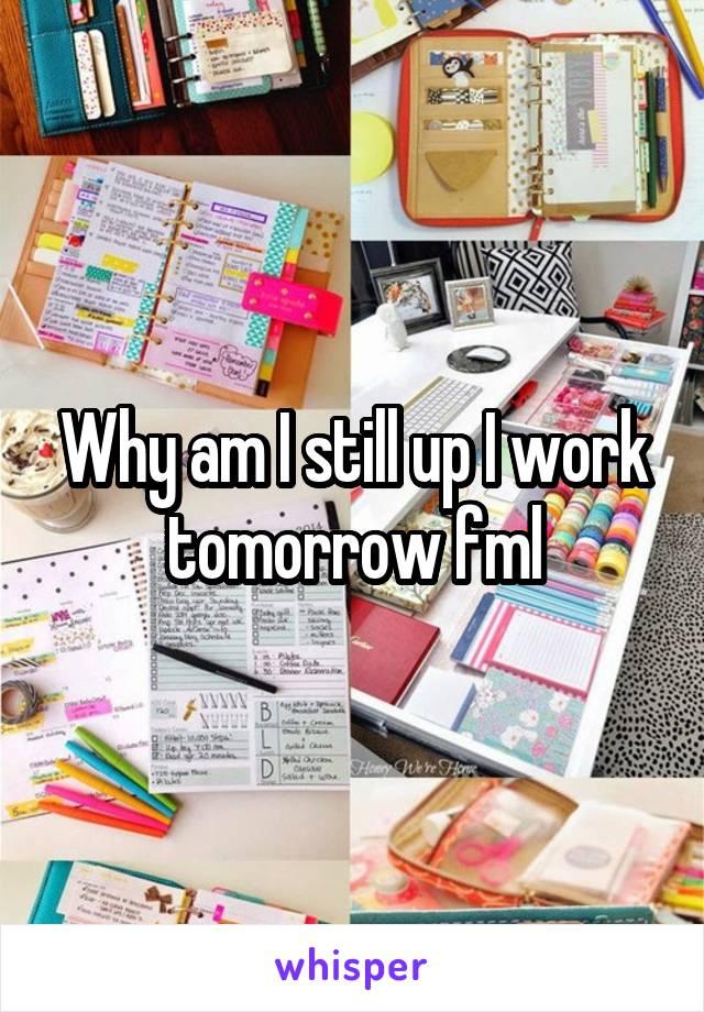 Why am I still up I work tomorrow fml