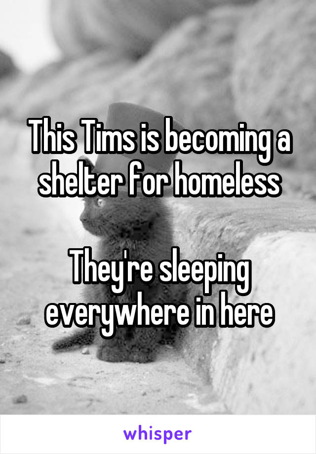 This Tims is becoming a shelter for homeless  They're sleeping everywhere in here