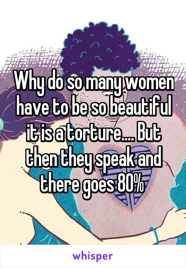Why do so many women have to be so beautiful it is a torture.... But then they speak and there goes 80%