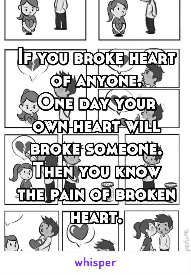 If you broke heart of anyone. One day your own heart will broke someone. Then you know the pain of broken heart.
