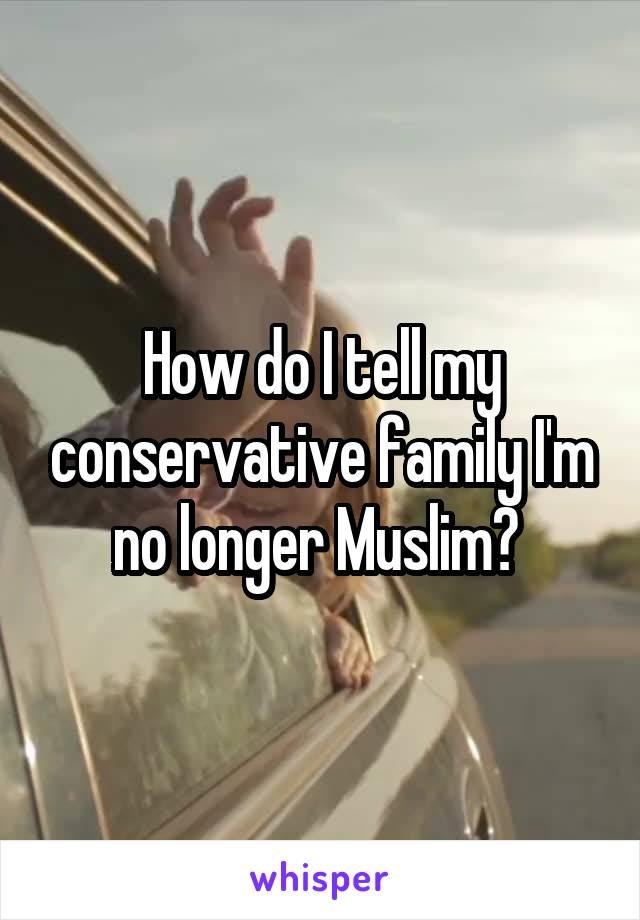 How do I tell my conservative family I'm no longer Muslim?