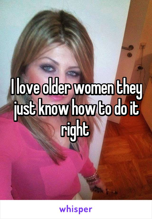 I love older women they just know how to do it right