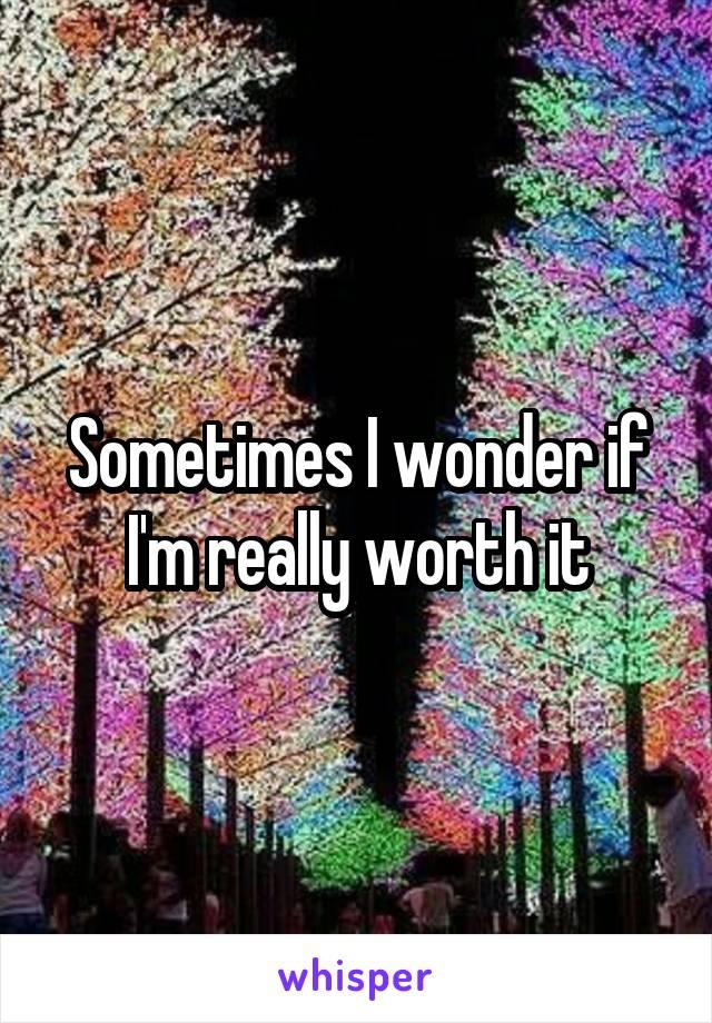 Sometimes I wonder if I'm really worth it