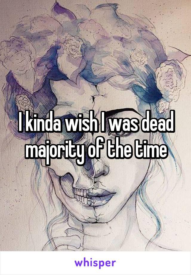 I kinda wish I was dead majority of the time