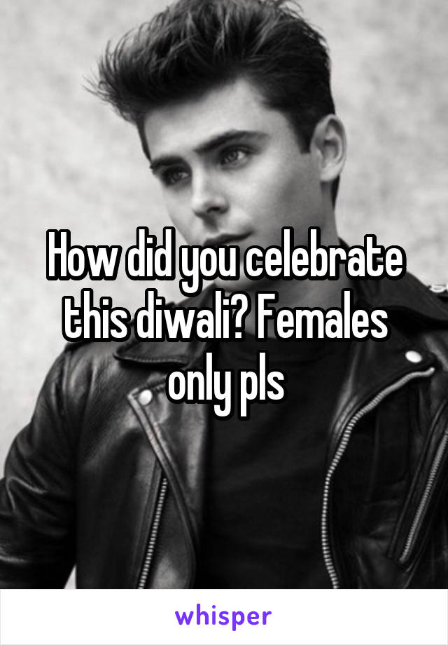 How did you celebrate this diwali? Females only pls