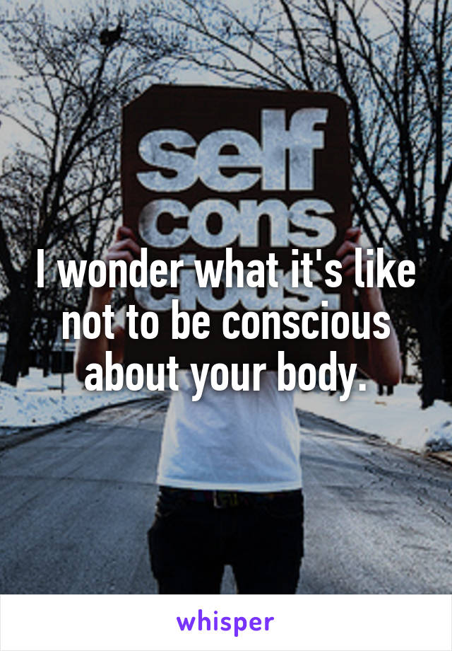 I wonder what it's like not to be conscious about your body.