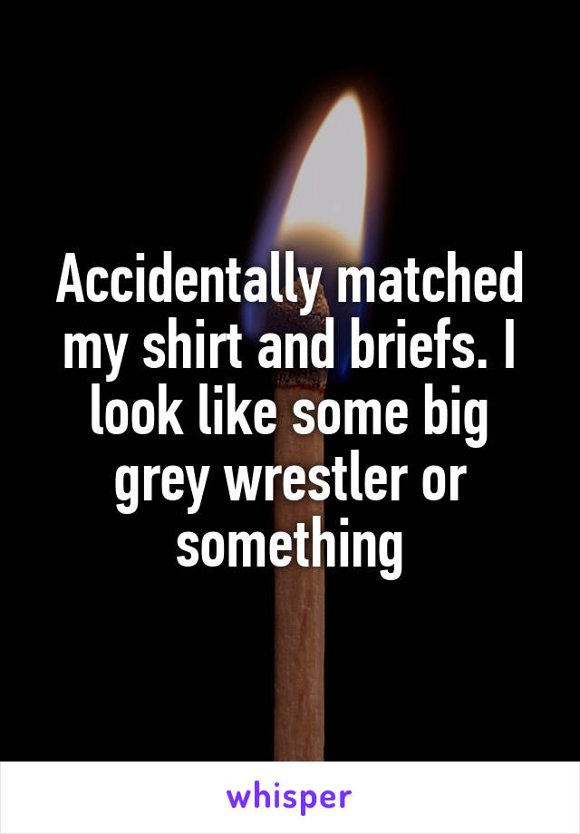 Accidentally matched my shirt and briefs. I look like some big grey wrestler or something
