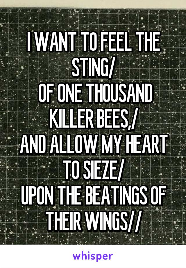 I WANT TO FEEL THE STING/  OF ONE THOUSAND KILLER BEES,/ AND ALLOW MY HEART TO SIEZE/ UPON THE BEATINGS OF THEIR WINGS//