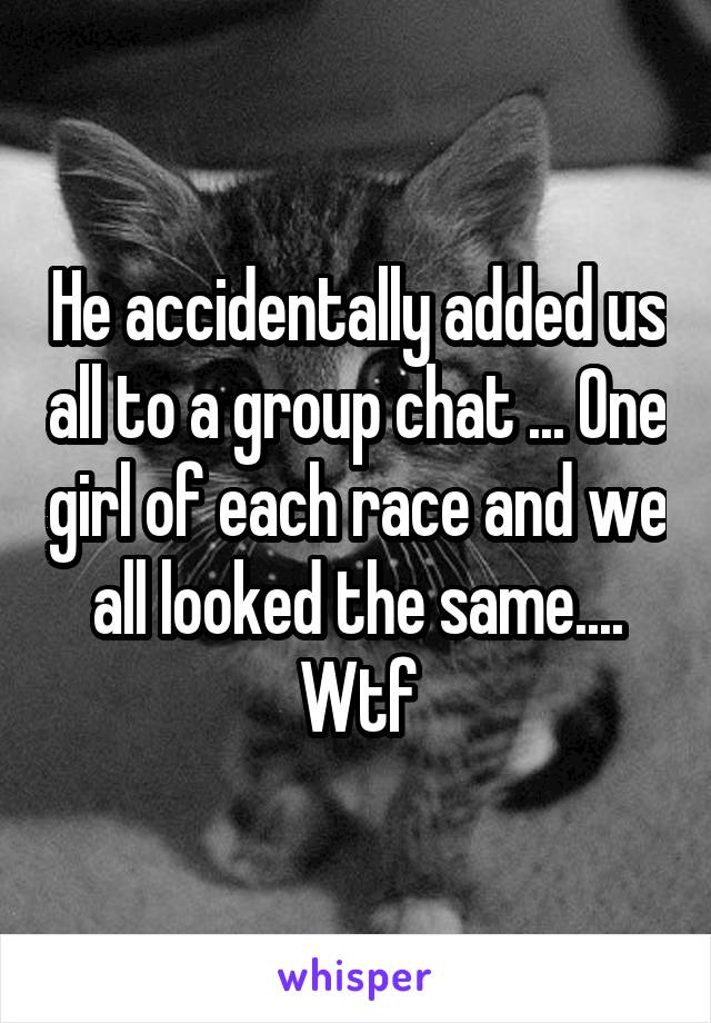 He accidentally added us all to a group chat ... One girl of each race and we all looked the same.... Wtf