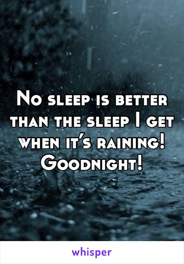 No sleep is better than the sleep I get  when it's raining!  Goodnight!