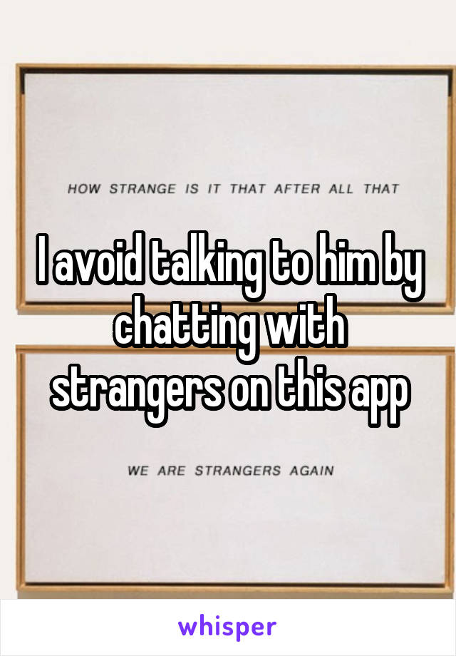 I avoid talking to him by chatting with strangers on this app