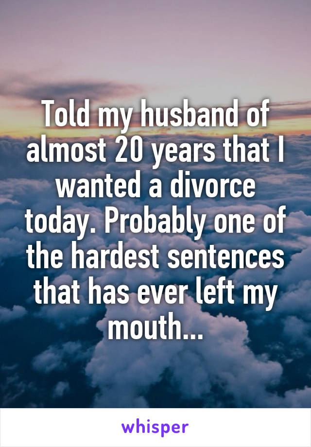 Told my husband of almost 20 years that I wanted a divorce today. Probably one of the hardest sentences that has ever left my mouth...