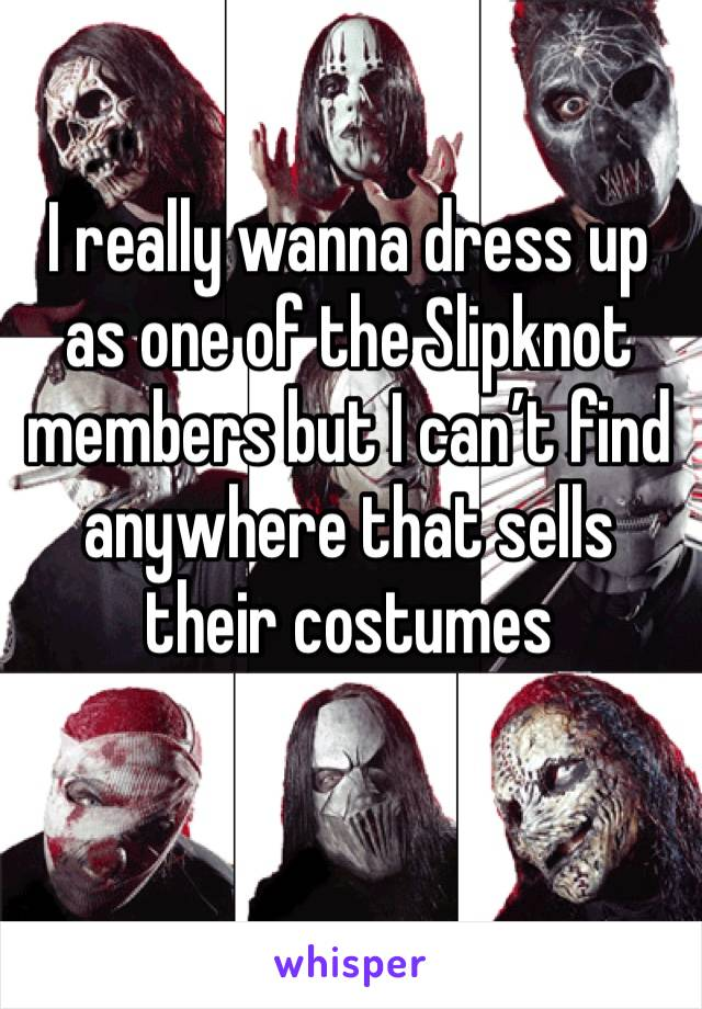 I really wanna dress up as one of the Slipknot members but I can't find anywhere that sells their costumes
