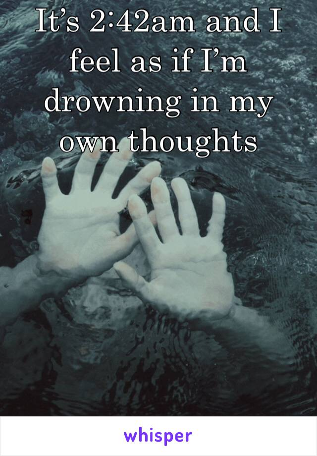 It's 2:42am and I feel as if I'm drowning in my own thoughts
