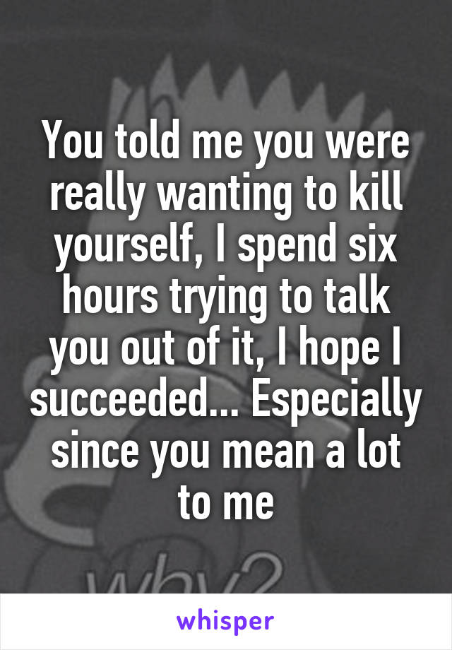 You told me you were really wanting to kill yourself, I spend six hours trying to talk you out of it, I hope I succeeded... Especially since you mean a lot to me