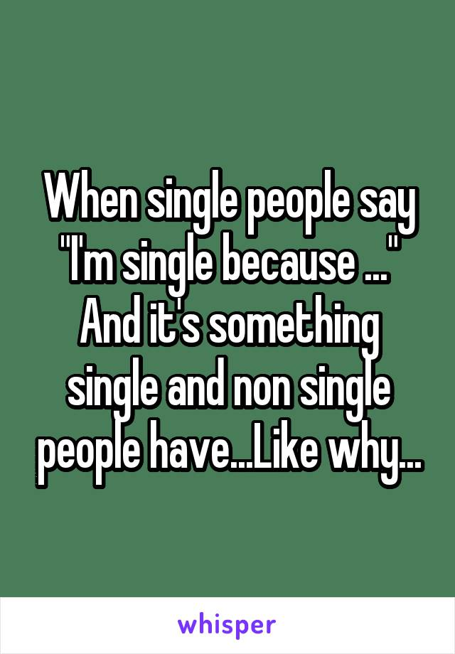 """When single people say """"I'm single because ..."""" And it's something single and non single people have...Like why..."""