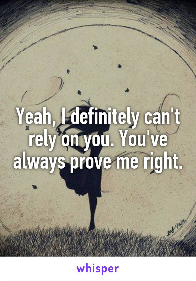 Yeah, I definitely can't rely on you. You've always prove me right.