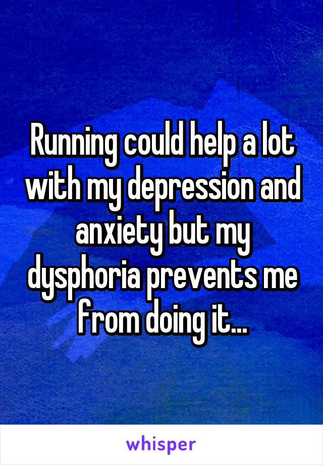 Running could help a lot with my depression and anxiety but my dysphoria prevents me from doing it...