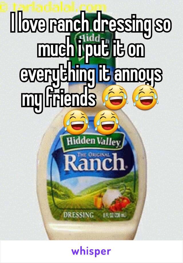 I love ranch dressing so much i put it on everything it annoys my friends 😂😂😂😂