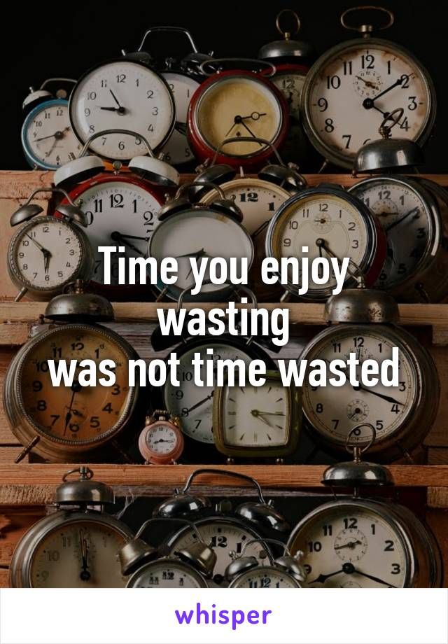 Time you enjoy wasting was not time wasted
