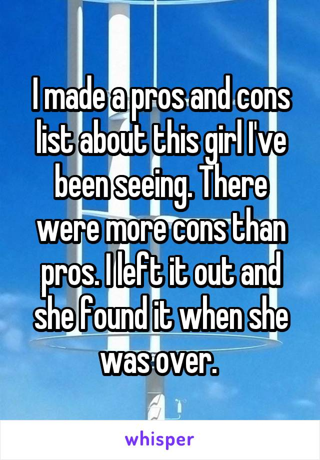 I made a pros and cons list about this girl I've been seeing. There were more cons than pros. I left it out and she found it when she was over.