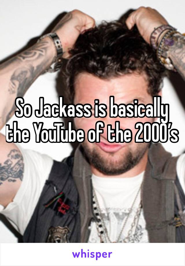 So Jackass is basically the YouTube of the 2000's