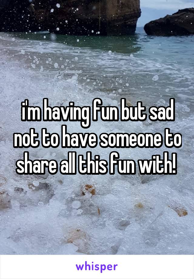 i'm having fun but sad not to have someone to share all this fun with!