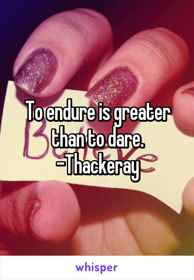 To endure is greater than to dare. -Thackeray